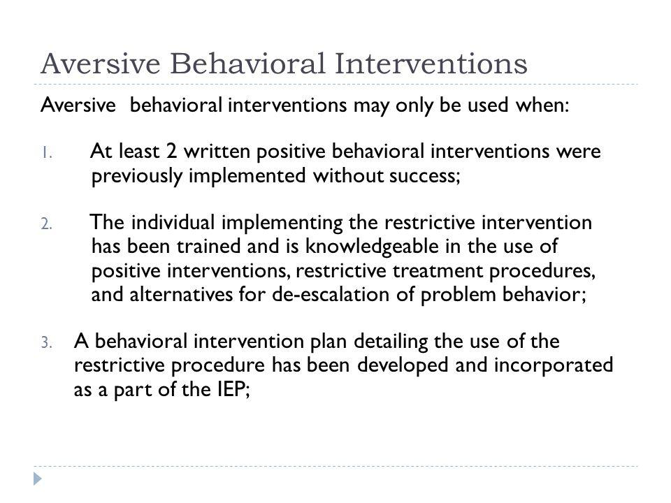 Aversive Behavioral Interventions Aversive behavioral interventions may only be used when: 1.