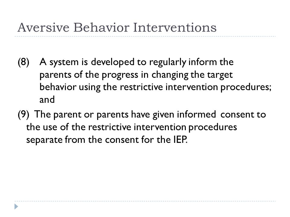Aversive Behavior Interventions (8) A system is developed to regularly inform the parents of the progress in changing the target behavior using the restrictive intervention procedures; and (9) The parent or parents have given informed consent to the use of the restrictive intervention procedures separate from the consent for the IEP.
