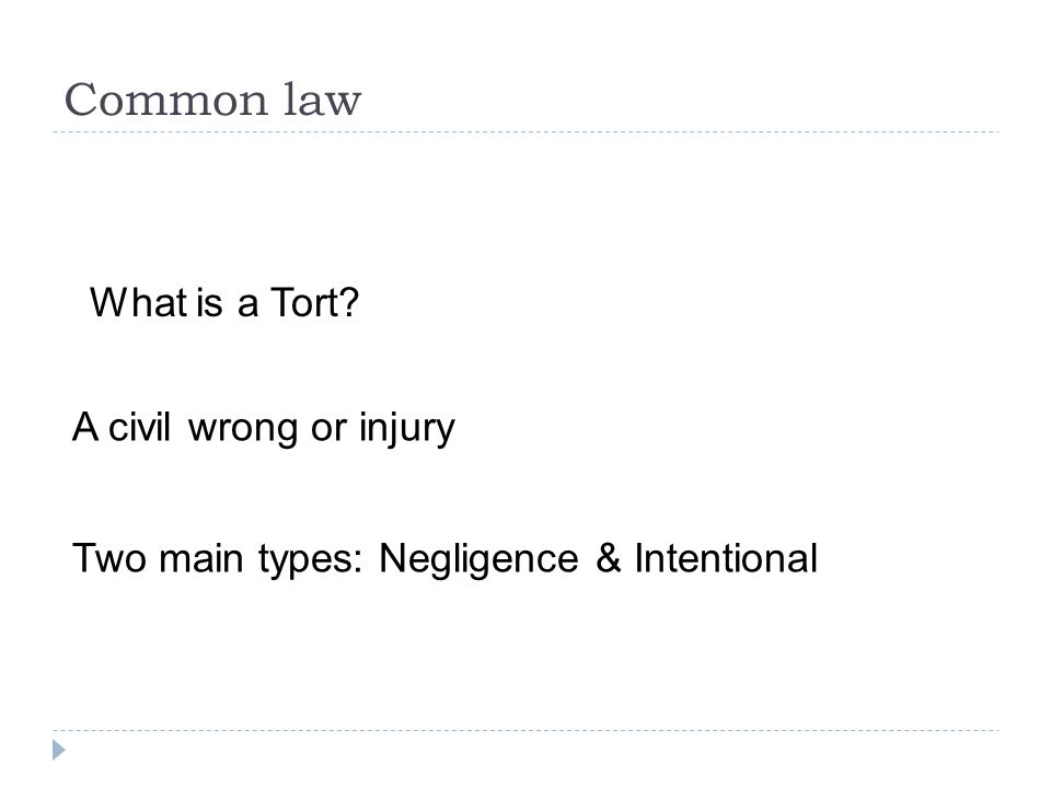 Common law A civil wrong or injury Two main types: Negligence & Intentional What is a Tort