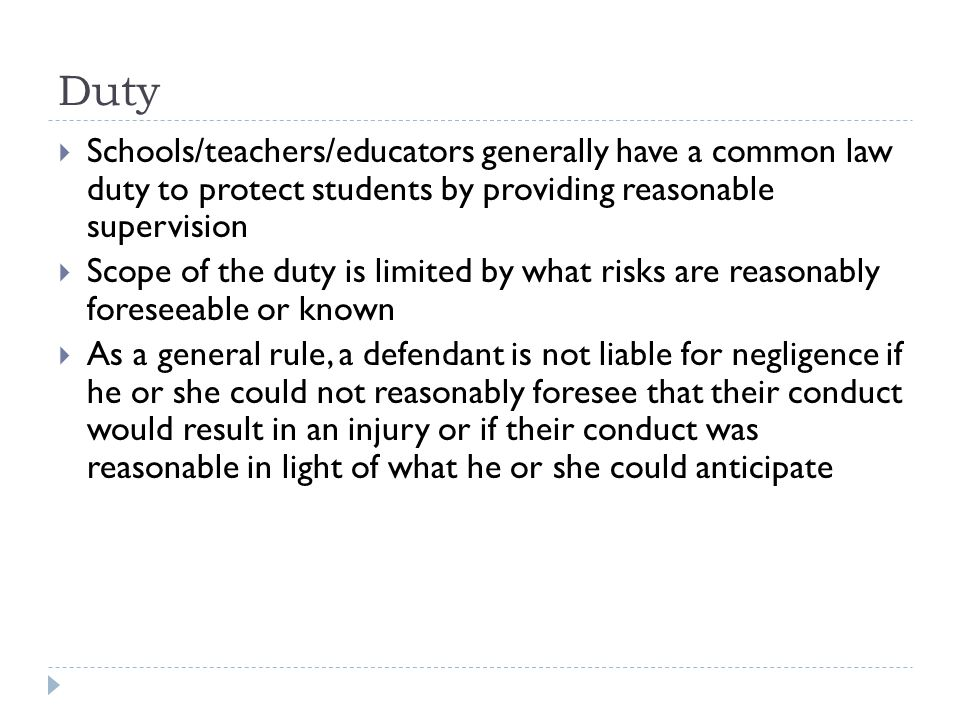Duty  Schools/teachers/educators generally have a common law duty to protect students by providing reasonable supervision  Scope of the duty is limited by what risks are reasonably foreseeable or known  As a general rule, a defendant is not liable for negligence if he or she could not reasonably foresee that their conduct would result in an injury or if their conduct was reasonable in light of what he or she could anticipate