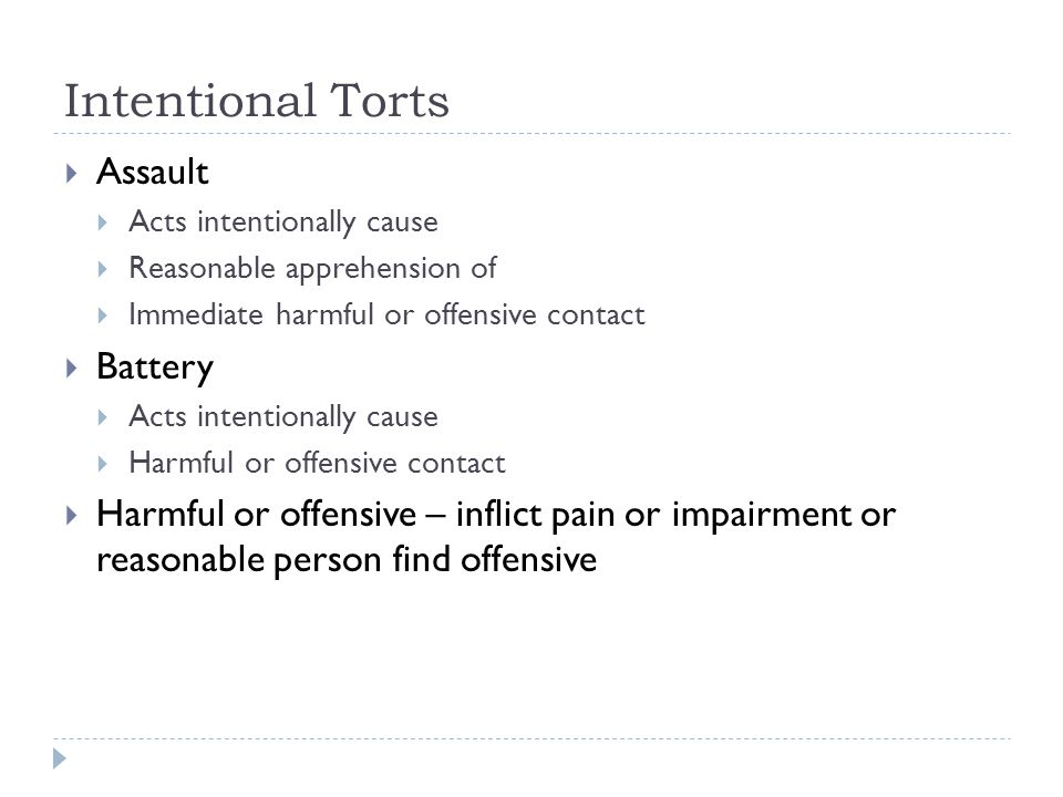 Intentional Torts  Assault  Acts intentionally cause  Reasonable apprehension of  Immediate harmful or offensive contact  Battery  Acts intentionally cause  Harmful or offensive contact  Harmful or offensive – inflict pain or impairment or reasonable person find offensive