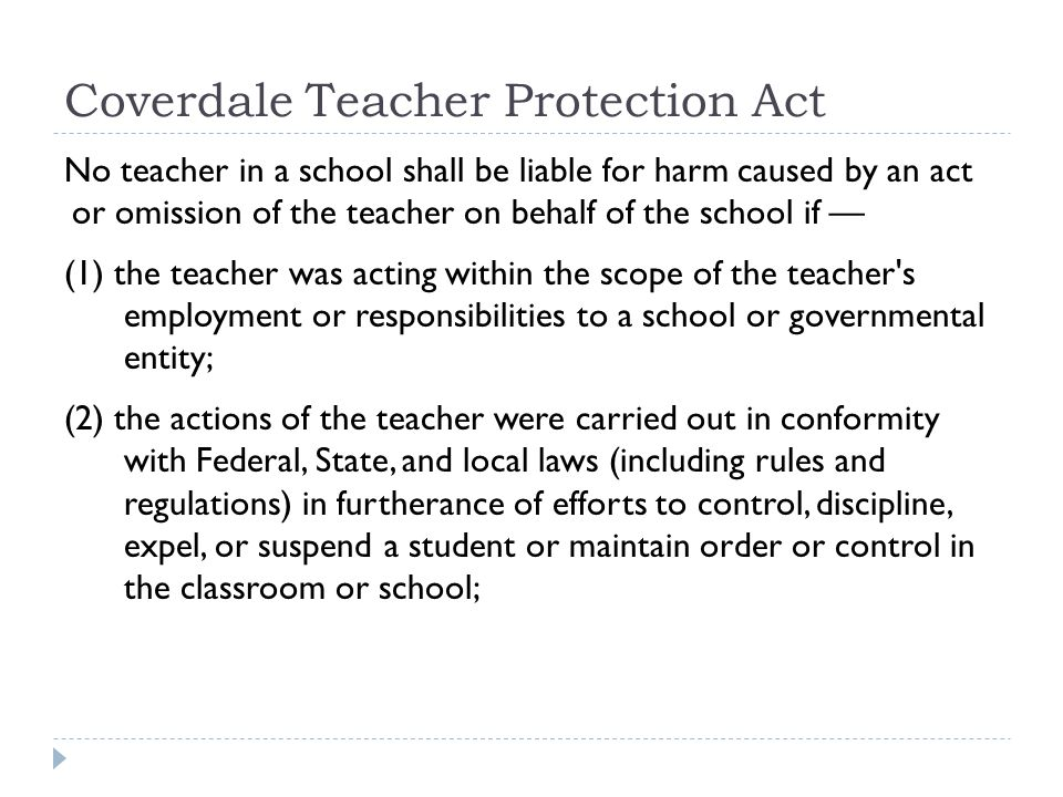Coverdale Teacher Protection Act No teacher in a school shall be liable for harm caused by an act or omission of the teacher on behalf of the school if — (1) the teacher was acting within the scope of the teacher s employment or responsibilities to a school or governmental entity; (2) the actions of the teacher were carried out in conformity with Federal, State, and local laws (including rules and regulations) in furtherance of efforts to control, discipline, expel, or suspend a student or maintain order or control in the classroom or school;