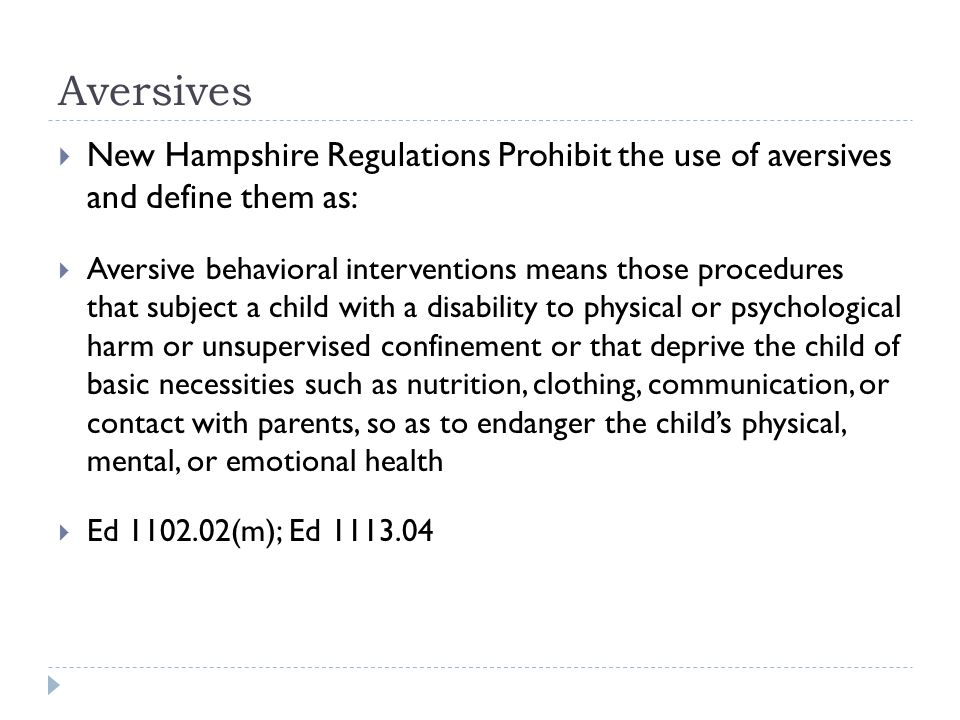 Aversives  New Hampshire Regulations Prohibit the use of aversives and define them as:  Aversive behavioral interventions means those procedures that subject a child with a disability to physical or psychological harm or unsupervised confinement or that deprive the child of basic necessities such as nutrition, clothing, communication, or contact with parents, so as to endanger the child's physical, mental, or emotional health  Ed 1102.02(m); Ed 1113.04