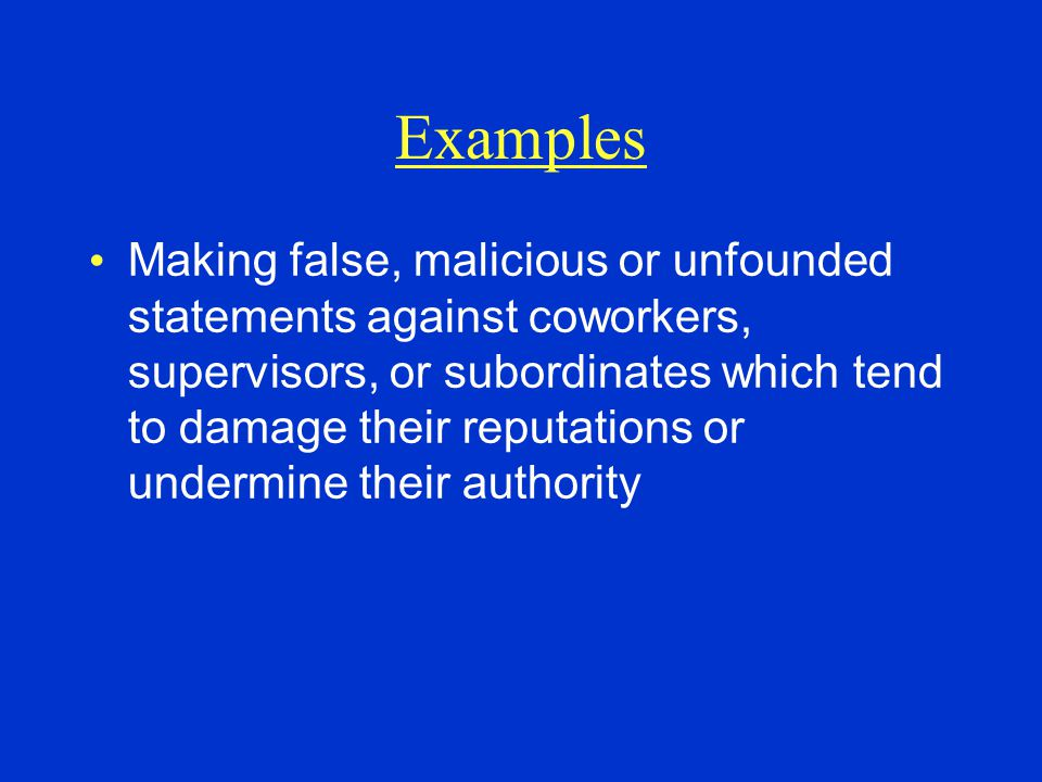 Examples Making false, malicious or unfounded statements against coworkers, supervisors, or subordinates which tend to damage their reputations or undermine their authority
