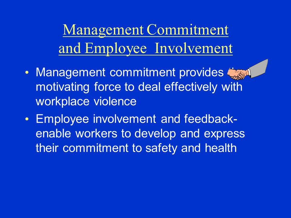 Management Commitment and Employee Involvement Management commitment provides the motivating force to deal effectively with workplace violence Employee involvement and feedback- enable workers to develop and express their commitment to safety and health
