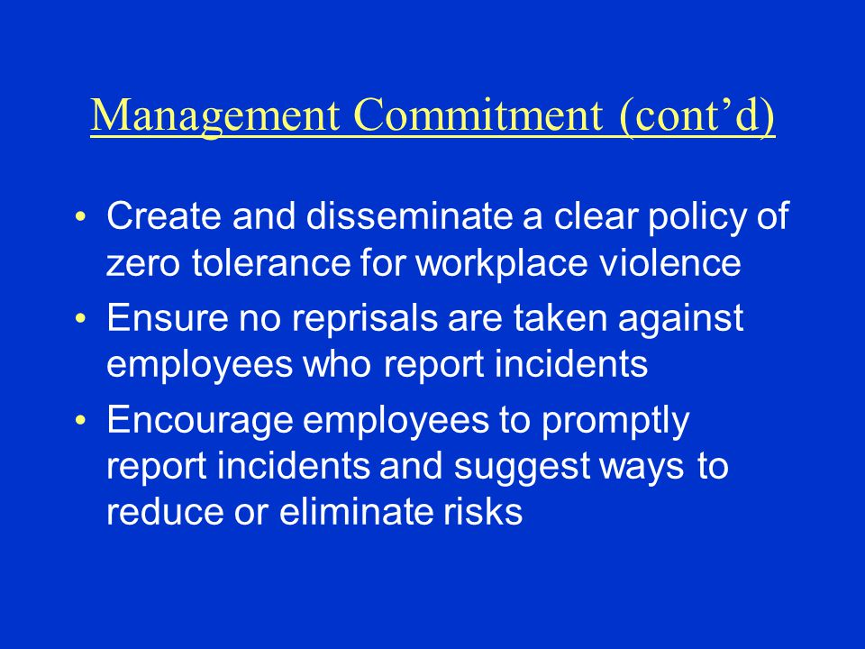 Management Commitment (cont'd) Create and disseminate a clear policy of zero tolerance for workplace violence Ensure no reprisals are taken against employees who report incidents Encourage employees to promptly report incidents and suggest ways to reduce or eliminate risks