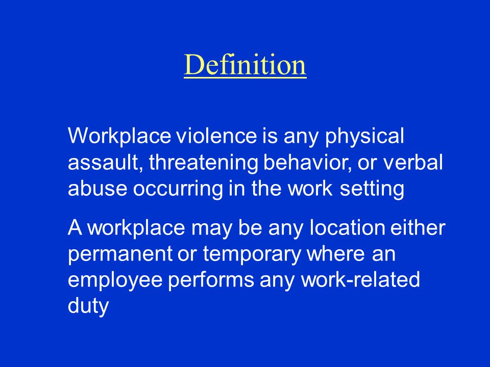 Definition Workplace violence is any physical assault, threatening behavior, or verbal abuse occurring in the work setting A workplace may be any location either permanent or temporary where an employee performs any work-related duty