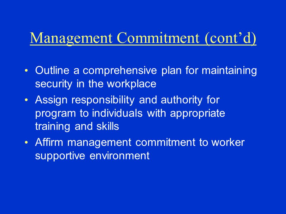 Management Commitment (cont'd) Outline a comprehensive plan for maintaining security in the workplace Assign responsibility and authority for program to individuals with appropriate training and skills Affirm management commitment to worker supportive environment