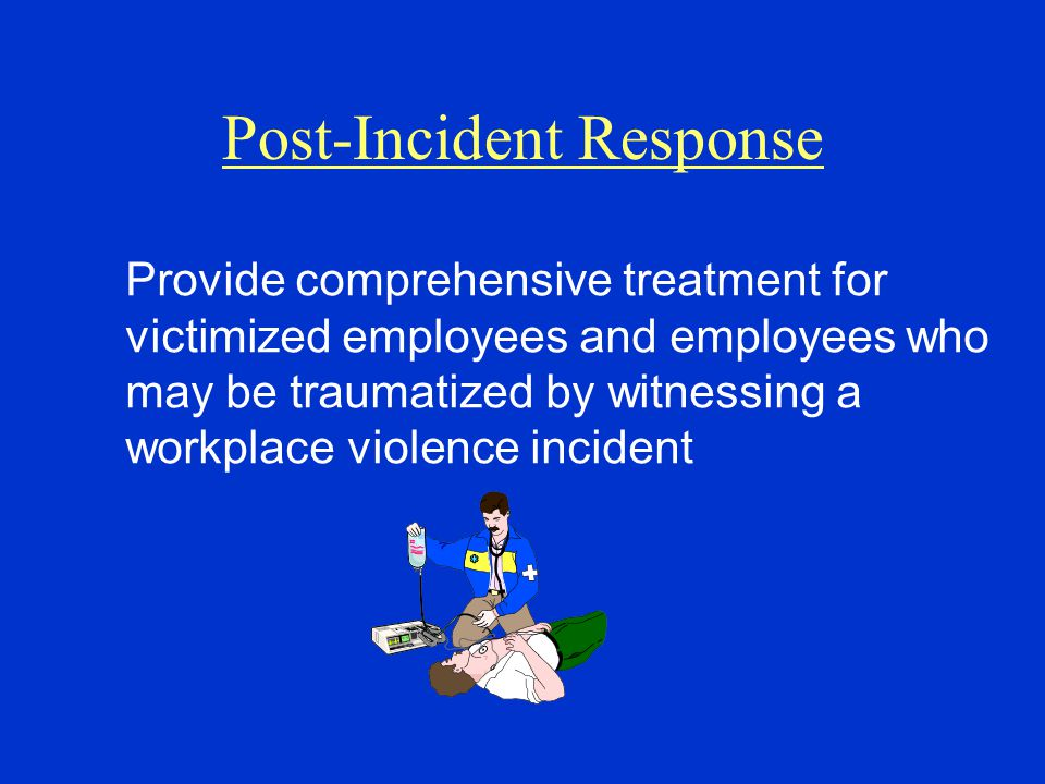 Post-Incident Response Provide comprehensive treatment for victimized employees and employees who may be traumatized by witnessing a workplace violence incident