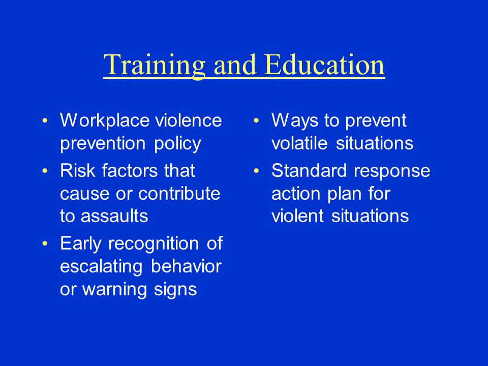 Training and Education Workplace violence prevention policy Risk factors that cause or contribute to assaults Early recognition of escalating behavior or warning signs Ways to prevent volatile situations Standard response action plan for violent situations