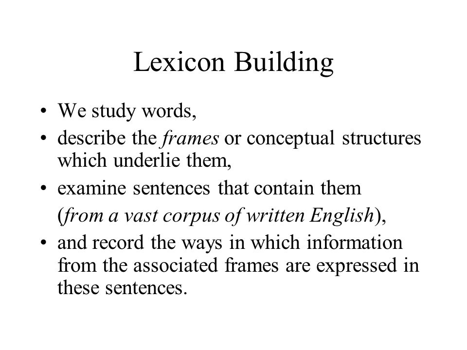 Lexicon Building We study words, describe the frames or conceptual structures which underlie them, examine sentences that contain them (from a vast corpus of written English), and record the ways in which information from the associated frames are expressed in these sentences.