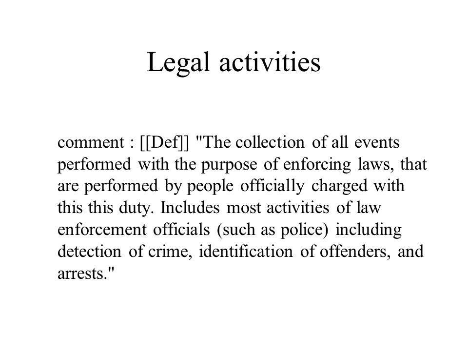 Legal activities comment : [[Def]] The collection of all events performed with the purpose of enforcing laws, that are performed by people officially charged with this this duty.