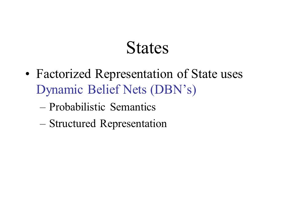 States Factorized Representation of State uses Dynamic Belief Nets (DBN's) –Probabilistic Semantics –Structured Representation