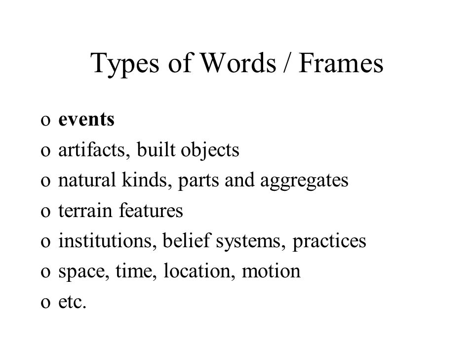 Types of Words / Frames oevents oartifacts, built objects onatural kinds, parts and aggregates oterrain features oinstitutions, belief systems, practices ospace, time, location, motion oetc.