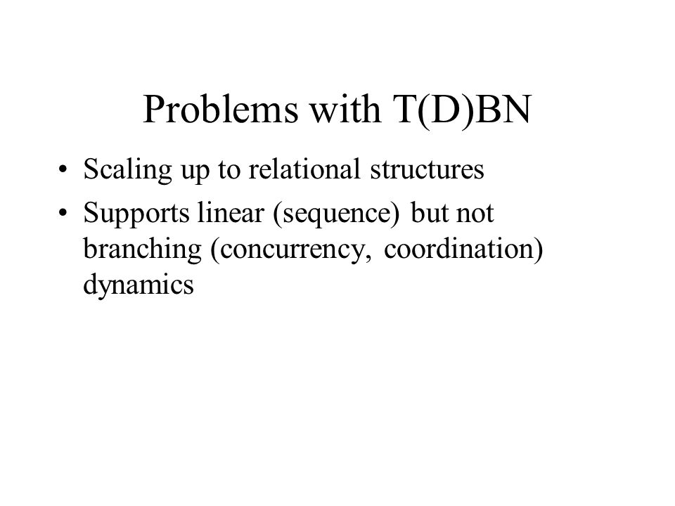 Problems with T(D)BN Scaling up to relational structures Supports linear (sequence) but not branching (concurrency, coordination) dynamics