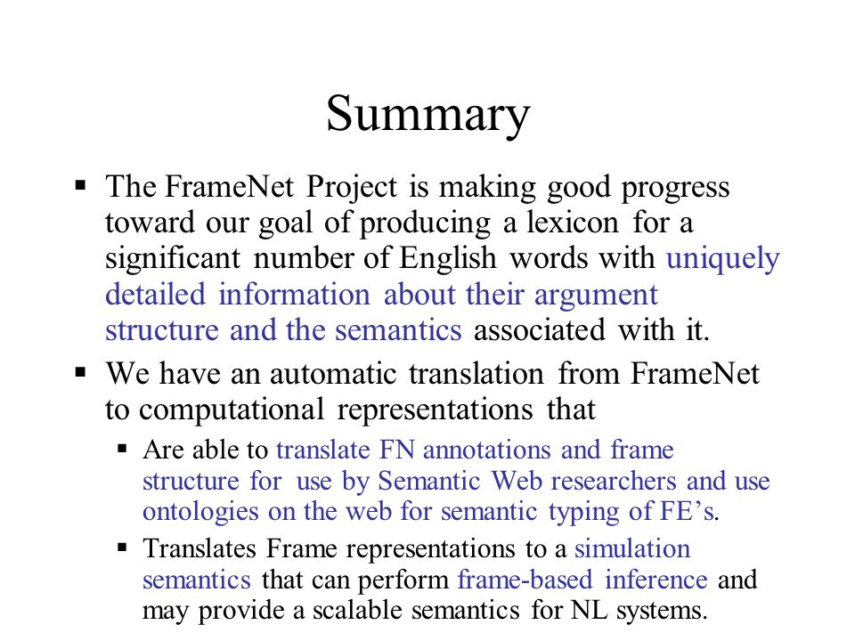 Summary  The FrameNet Project is making good progress toward our goal of producing a lexicon for a significant number of English words with uniquely detailed information about their argument structure and the semantics associated with it.