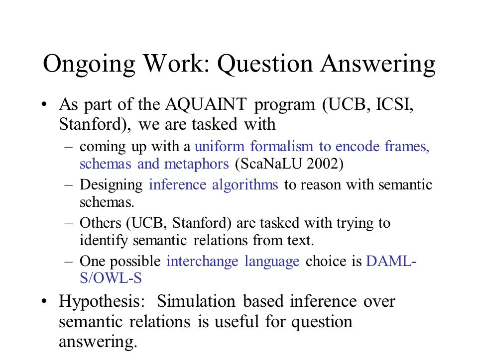 Ongoing Work: Question Answering As part of the AQUAINT program (UCB, ICSI, Stanford), we are tasked with –coming up with a uniform formalism to encode frames, schemas and metaphors (ScaNaLU 2002) –Designing inference algorithms to reason with semantic schemas.