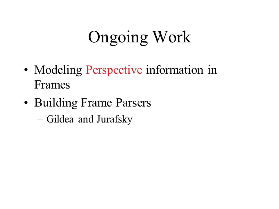 Ongoing Work Modeling Perspective information in Frames Building Frame Parsers –Gildea and Jurafsky