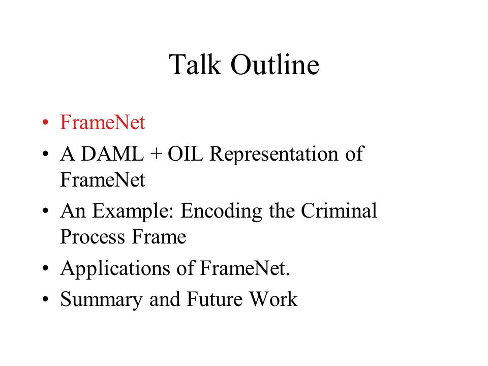 Outline of Presentation Semantic Frames and the FrameNet Project Status of FrameNet Data and Software Details on the FrameNet process Comparison to other ontologies/resources Afternoon session: Going through the annotation process demo.
