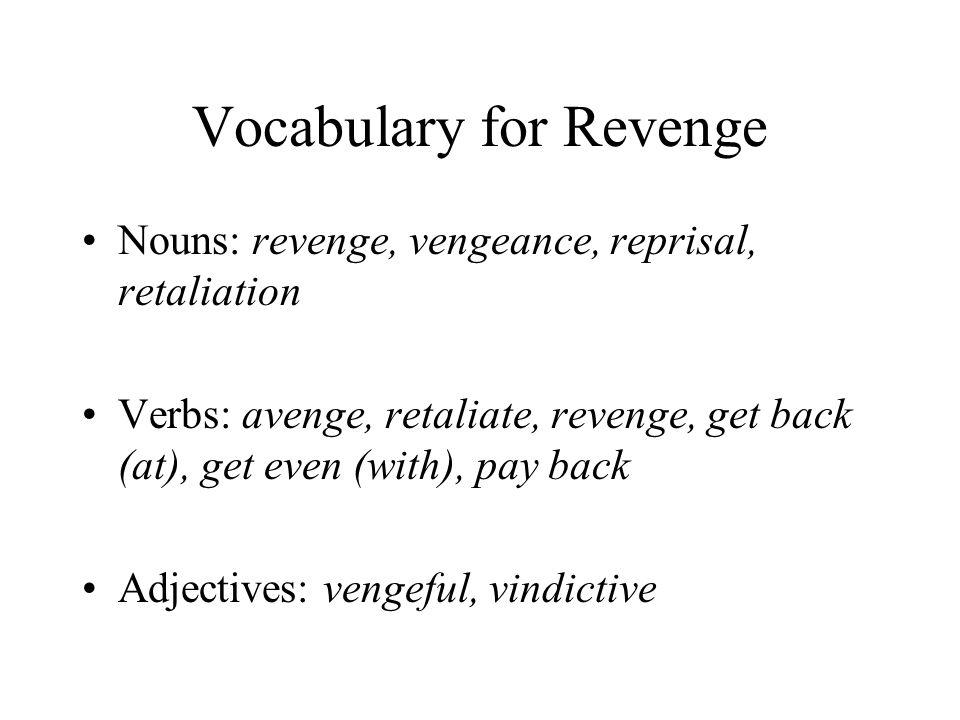 Vocabulary for Revenge Nouns: revenge, vengeance, reprisal, retaliation Verbs: avenge, retaliate, revenge, get back (at), get even (with), pay back Adjectives: vengeful, vindictive