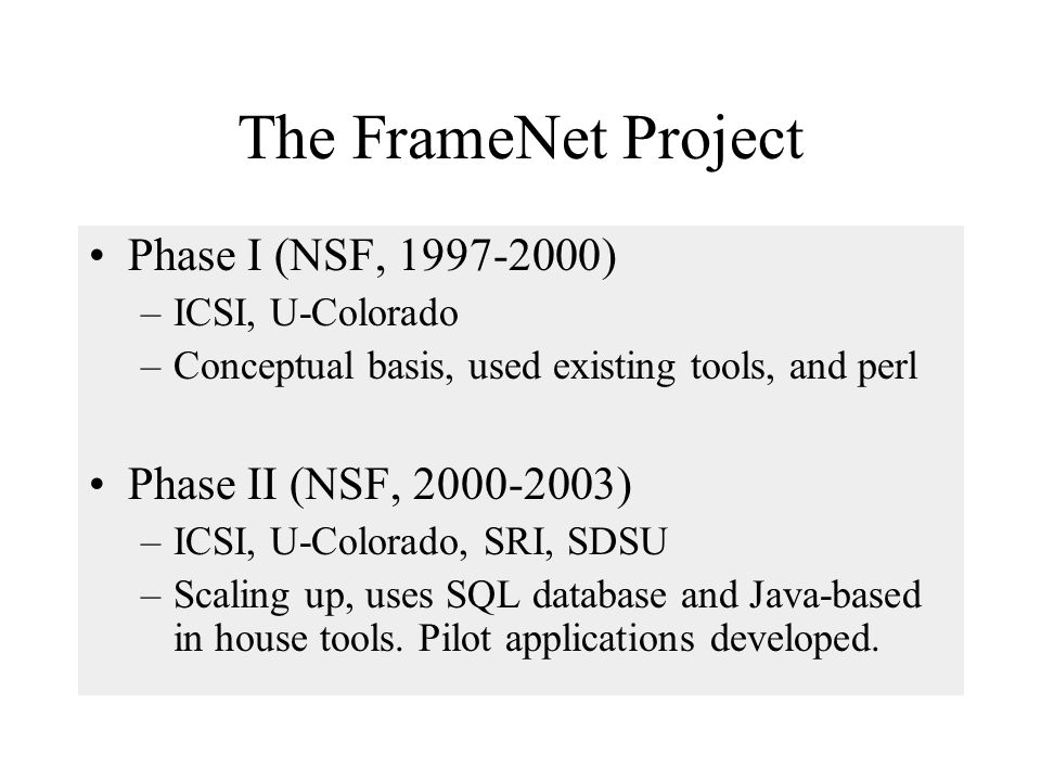 The FrameNet Project Phase I (NSF, 1997-2000) –ICSI, U-Colorado –Conceptual basis, used existing tools, and perl Phase II (NSF, 2000-2003) –ICSI, U-Colorado, SRI, SDSU –Scaling up, uses SQL database and Java-based in house tools.