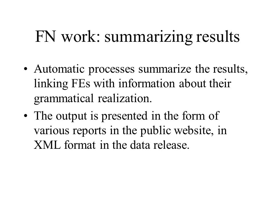 FN work: summarizing results Automatic processes summarize the results, linking FEs with information about their grammatical realization.