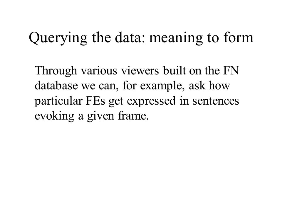 Querying the data: meaning to form Through various viewers built on the FN database we can, for example, ask how particular FEs get expressed in sentences evoking a given frame.