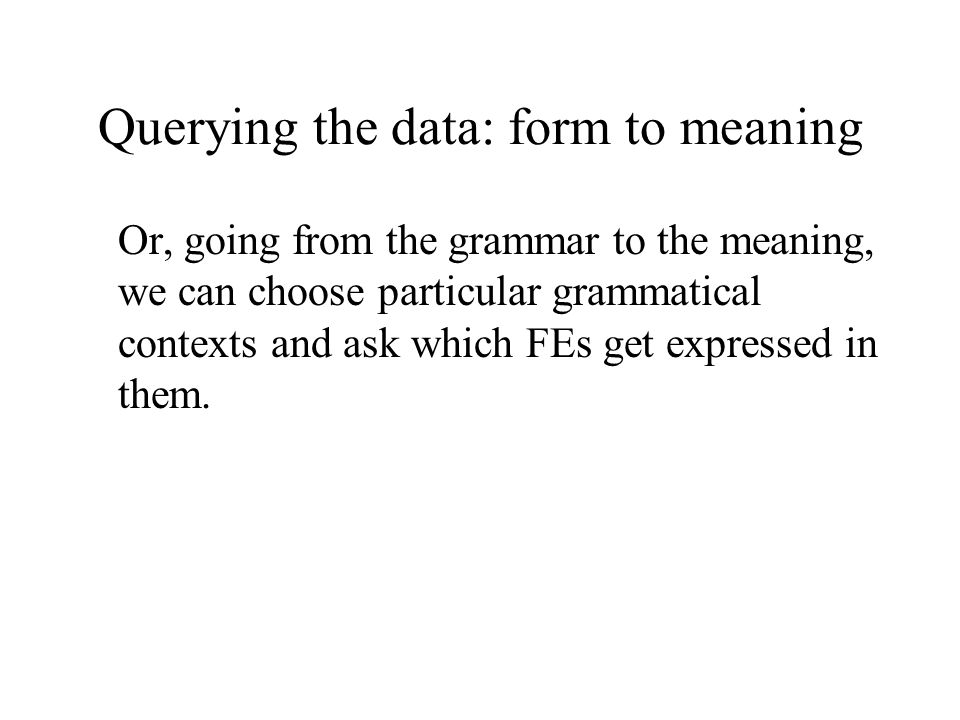 Querying the data: form to meaning Or, going from the grammar to the meaning, we can choose particular grammatical contexts and ask which FEs get expressed in them.