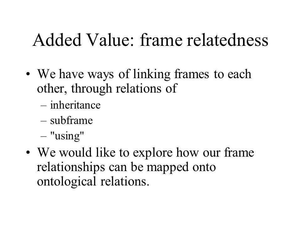 Added Value: frame relatedness We have ways of linking frames to each other, through relations of –inheritance –subframe – using We would like to explore how our frame relationships can be mapped onto ontological relations.