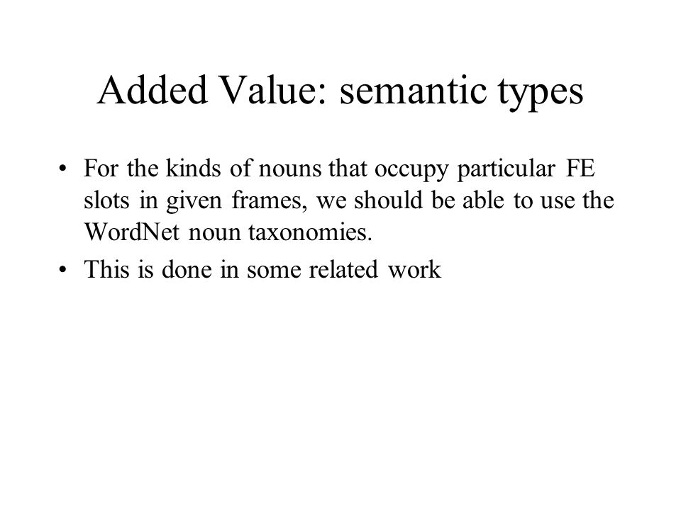 Added Value: semantic types For the kinds of nouns that occupy particular FE slots in given frames, we should be able to use the WordNet noun taxonomies.