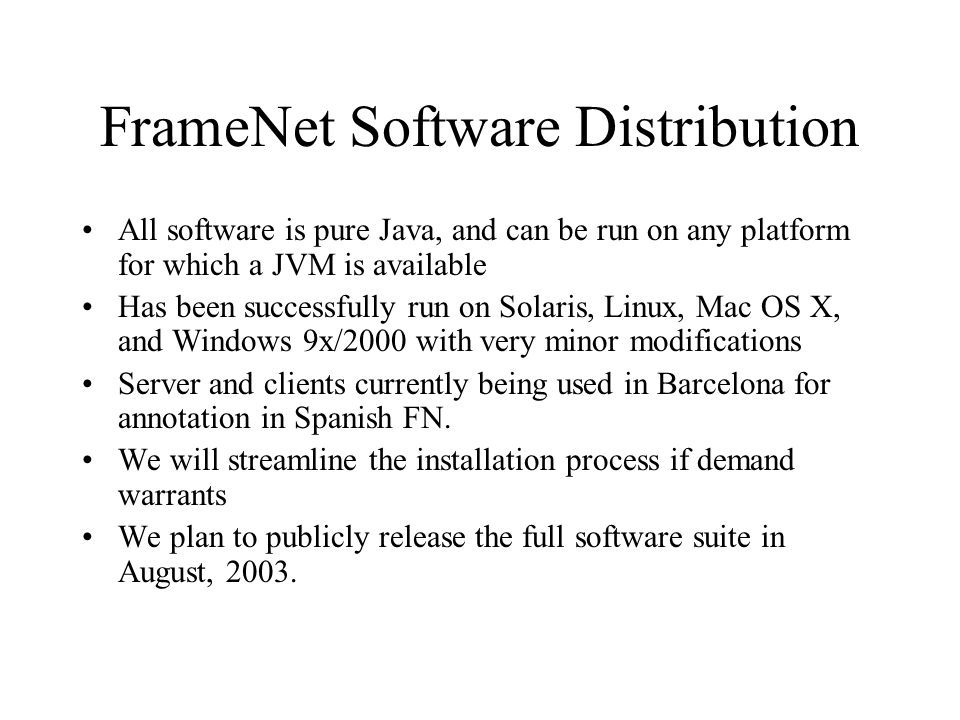 FrameNet Software Distribution All software is pure Java, and can be run on any platform for which a JVM is available Has been successfully run on Solaris, Linux, Mac OS X, and Windows 9x/2000 with very minor modifications Server and clients currently being used in Barcelona for annotation in Spanish FN.