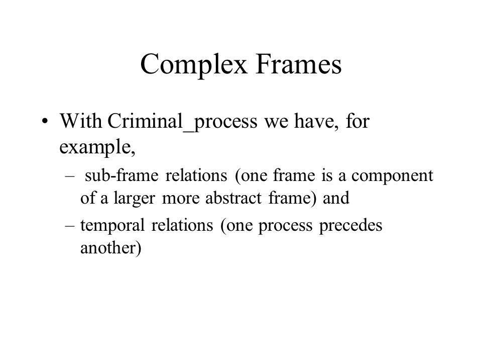 Complex Frames With Criminal_process we have, for example, – sub-frame relations (one frame is a component of a larger more abstract frame) and –temporal relations (one process precedes another)
