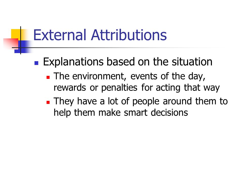 External Attributions Explanations based on the situation The environment, events of the day, rewards or penalties for acting that way They have a lot of people around them to help them make smart decisions