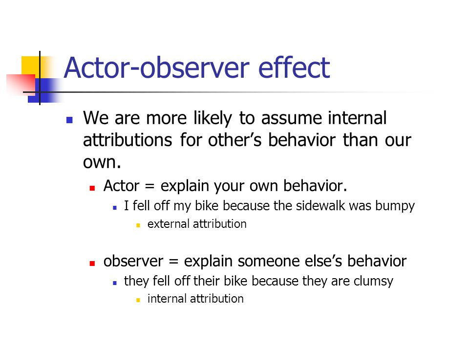 Actor-observer effect We are more likely to assume internal attributions for other's behavior than our own.