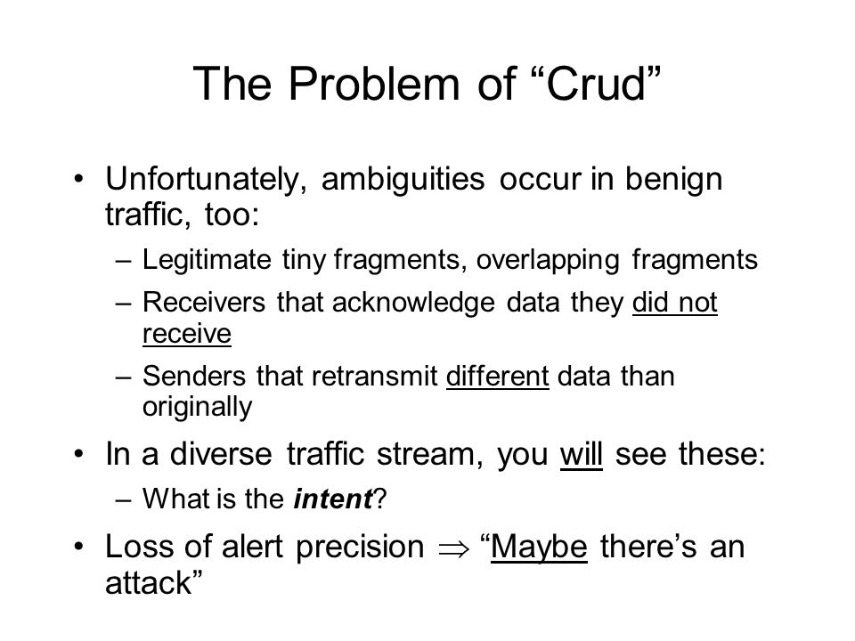 The Problem of Crud Unfortunately, ambiguities occur in benign traffic, too: –Legitimate tiny fragments, overlapping fragments –Receivers that acknowledge data they did not receive –Senders that retransmit different data than originally In a diverse traffic stream, you will see these : –What is the intent.