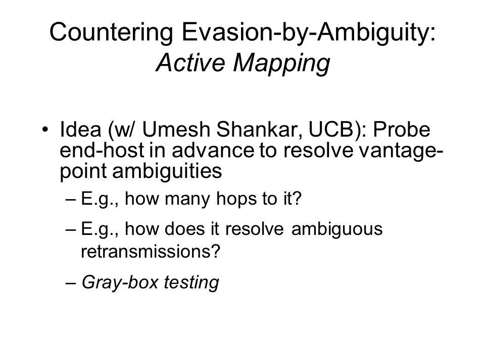 Countering Evasion-by-Ambiguity: Active Mapping Idea (w/ Umesh Shankar, UCB): Probe end-host in advance to resolve vantage- point ambiguities –E.g., how many hops to it.