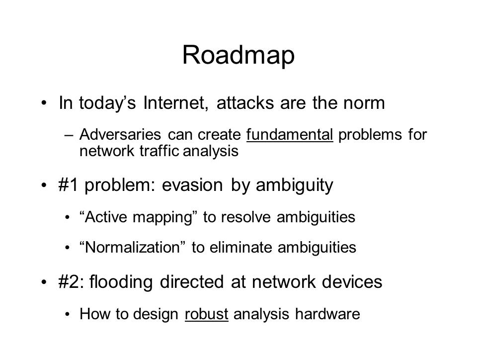 Roadmap In today's Internet, attacks are the norm –Adversaries can create fundamental problems for network traffic analysis #1 problem: evasion by ambiguity Active mapping to resolve ambiguities Normalization to eliminate ambiguities #2: flooding directed at network devices How to design robust analysis hardware