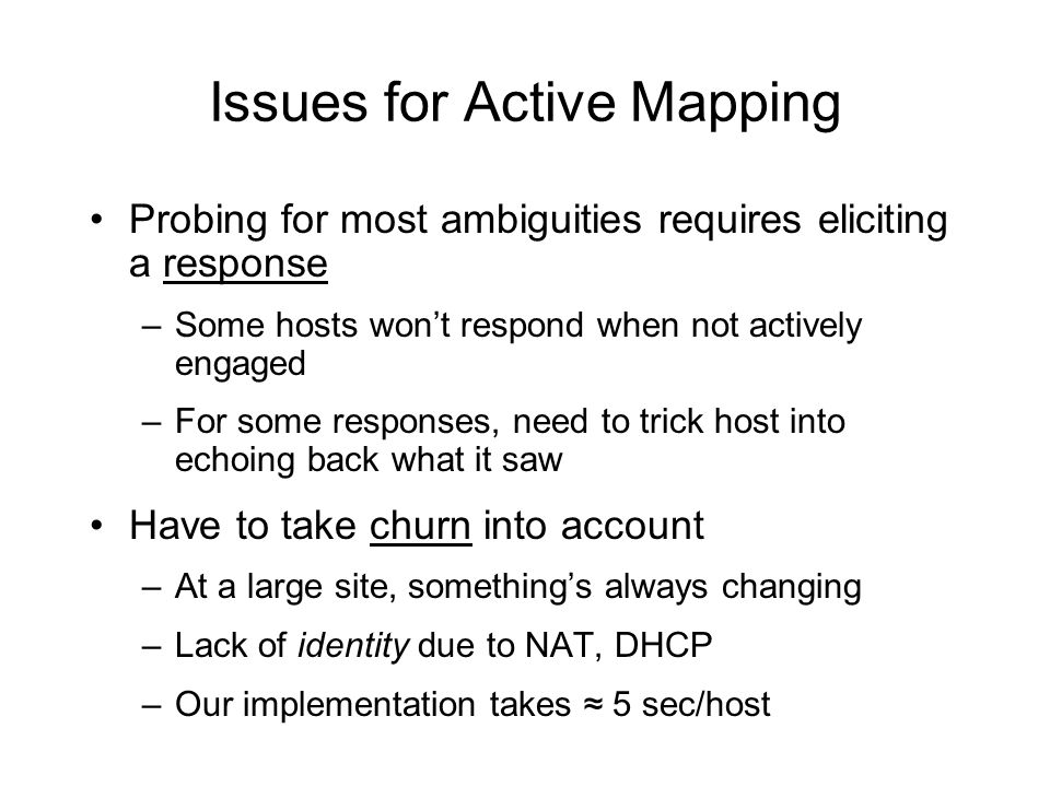 Issues for Active Mapping Probing for most ambiguities requires eliciting a response –Some hosts won't respond when not actively engaged –For some responses, need to trick host into echoing back what it saw Have to take churn into account –At a large site, something's always changing –Lack of identity due to NAT, DHCP –Our implementation takes ≈ 5 sec/host