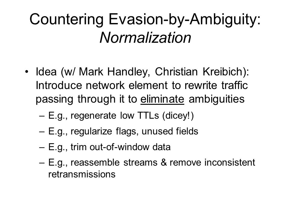 Countering Evasion-by-Ambiguity: Normalization Idea (w/ Mark Handley, Christian Kreibich): Introduce network element to rewrite traffic passing through it to eliminate ambiguities –E.g., regenerate low TTLs (dicey!) –E.g., regularize flags, unused fields –E.g., trim out-of-window data –E.g., reassemble streams & remove inconsistent retransmissions
