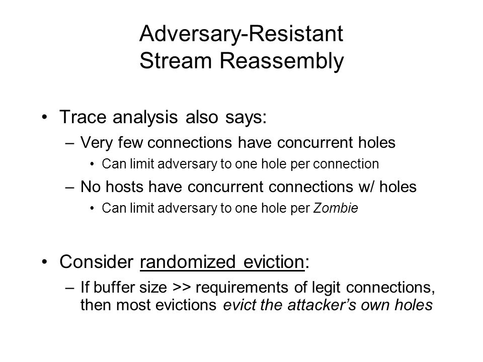 Adversary-Resistant Stream Reassembly Trace analysis also says: –Very few connections have concurrent holes Can limit adversary to one hole per connection –No hosts have concurrent connections w/ holes Can limit adversary to one hole per Zombie Consider randomized eviction: –If buffer size >> requirements of legit connections, then most evictions evict the attacker's own holes