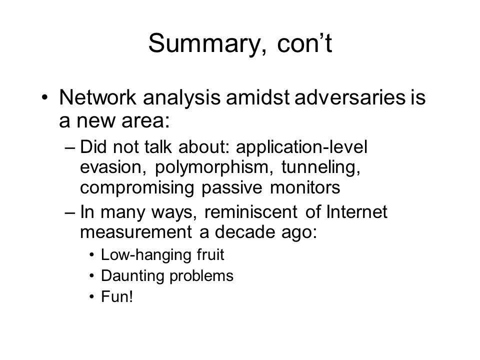 Summary, con't Network analysis amidst adversaries is a new area: –Did not talk about: application-level evasion, polymorphism, tunneling, compromising passive monitors –In many ways, reminiscent of Internet measurement a decade ago: Low-hanging fruit Daunting problems Fun!