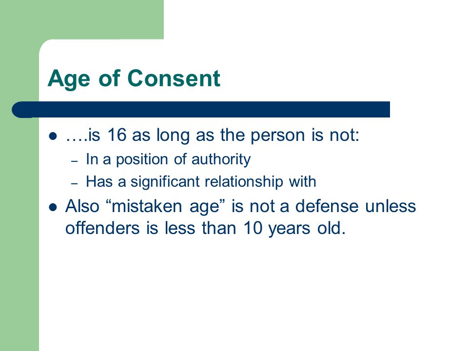 Age of Consent ….is 16 as long as the person is not: – In a position of authority – Has a significant relationship with Also mistaken age is not a defense unless offenders is less than 10 years old.