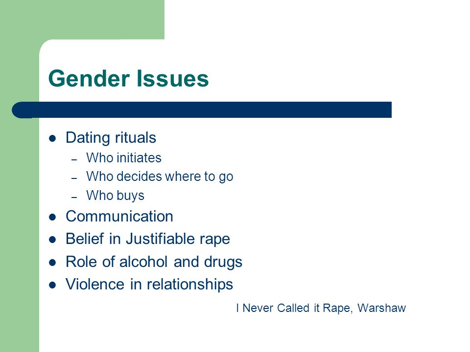 Gender Issues Dating rituals – Who initiates – Who decides where to go – Who buys Communication Belief in Justifiable rape Role of alcohol and drugs Violence in relationships I Never Called it Rape, Warshaw