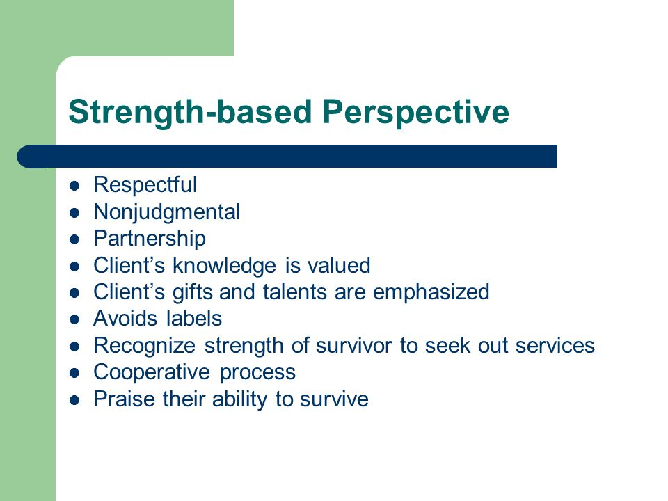 Strength-based Perspective Respectful Nonjudgmental Partnership Client's knowledge is valued Client's gifts and talents are emphasized Avoids labels Recognize strength of survivor to seek out services Cooperative process Praise their ability to survive