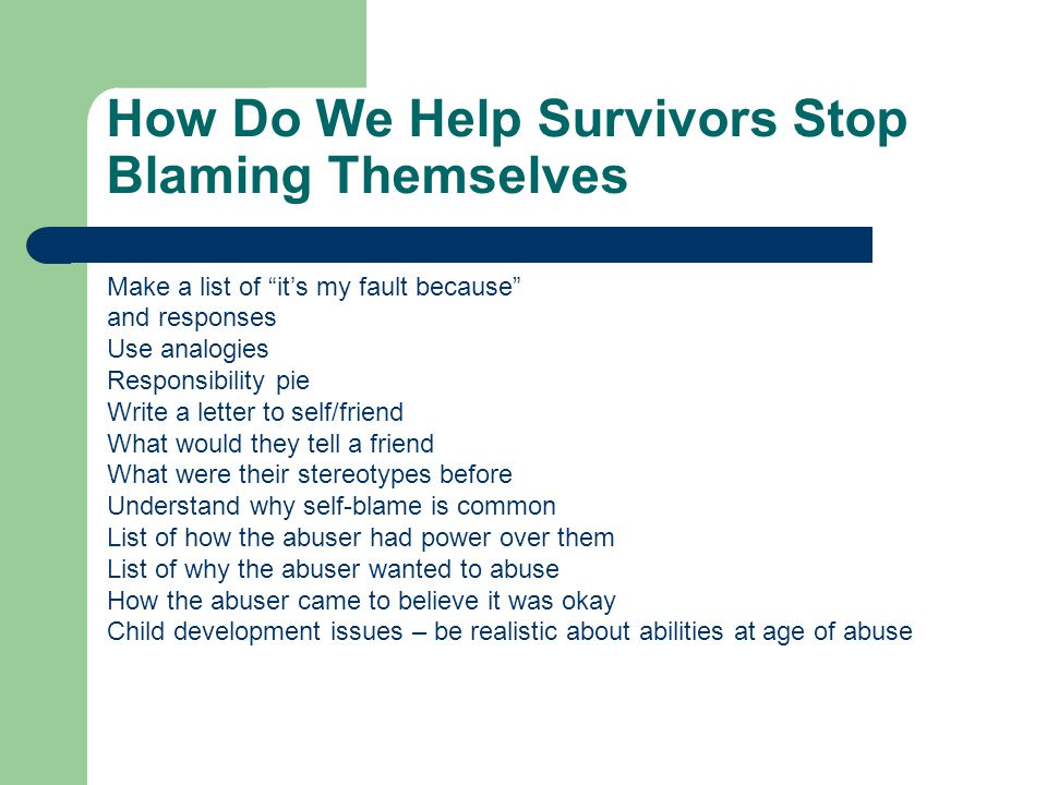 How Do We Help Survivors Stop Blaming Themselves Make a list of it's my fault because and responses Use analogies Responsibility pie Write a letter to self/friend What would they tell a friend What were their stereotypes before Understand why self-blame is common List of how the abuser had power over them List of why the abuser wanted to abuse How the abuser came to believe it was okay Child development issues – be realistic about abilities at age of abuse