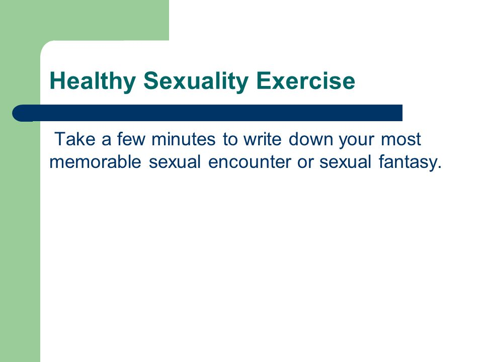 Healthy Sexuality Exercise Take a few minutes to write down your most memorable sexual encounter or sexual fantasy.