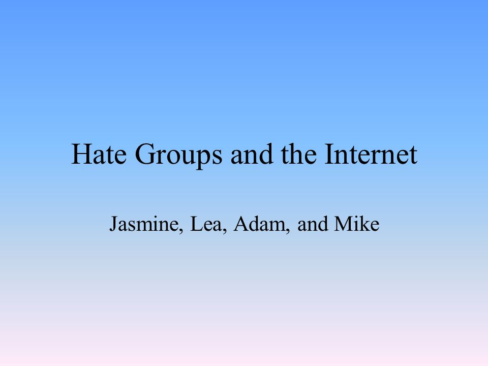 Hate Groups and the Internet Jasmine, Lea, Adam, and Mike