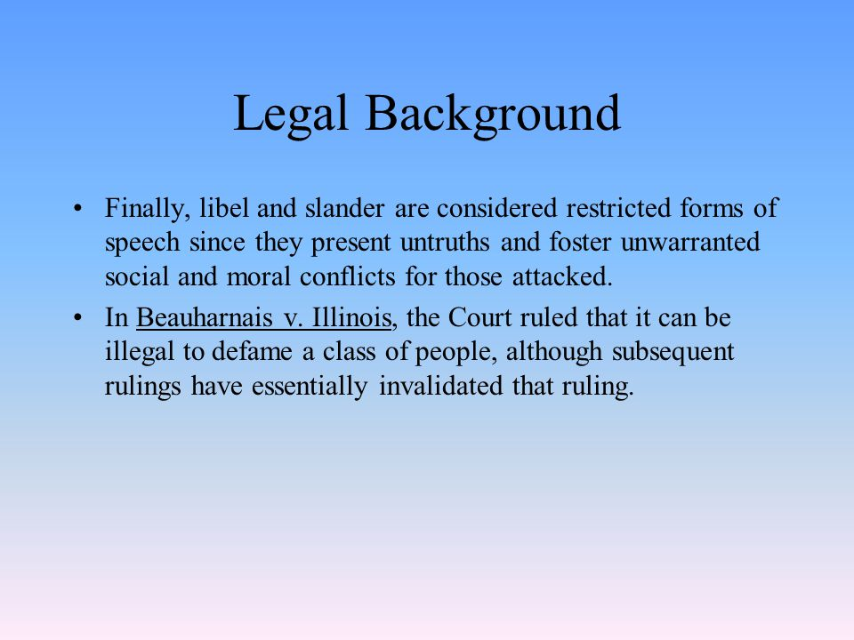 Legal Background Finally, libel and slander are considered restricted forms of speech since they present untruths and foster unwarranted social and moral conflicts for those attacked.