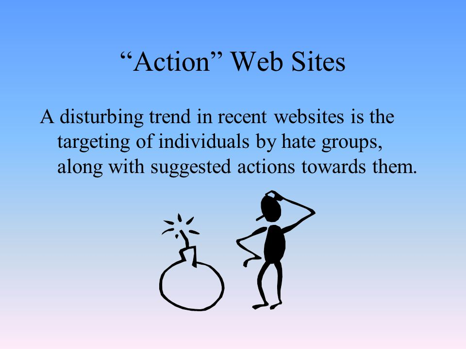 Action Web Sites A disturbing trend in recent websites is the targeting of individuals by hate groups, along with suggested actions towards them.