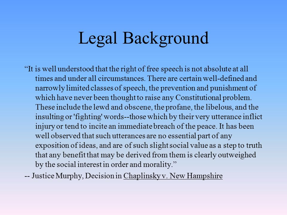 Legal Background It is well understood that the right of free speech is not absolute at all times and under all circumstances.
